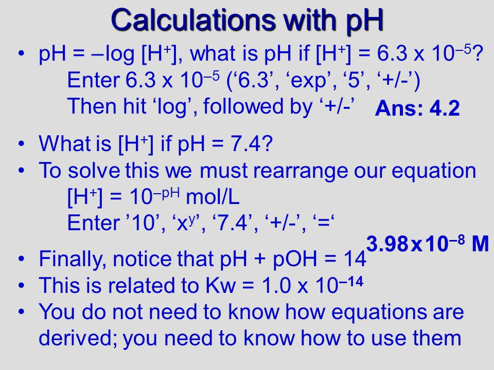 Calculations with pH pH = – log [H+], what is pH if [H+] = 6.3 x 10–5